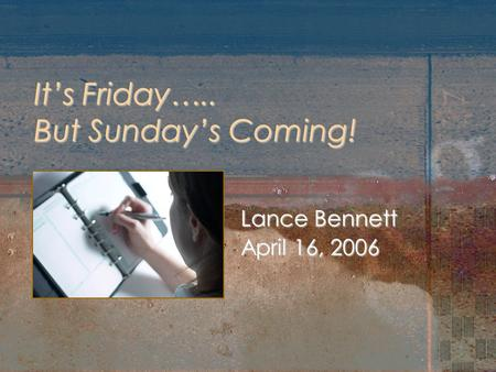 It's Friday….. But Sunday's Coming! Lance Bennett April 16, 2006.