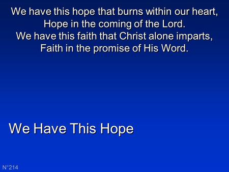 We Have This Hope N°214 We have this hope that burns within our heart, Hope in the coming of the Lord. We have this faith that Christ alone imparts, Faith.