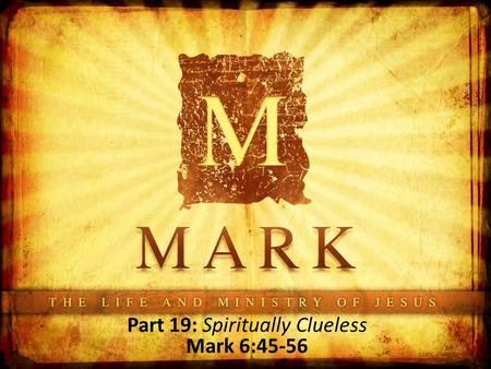 Part 19: Spiritually Clueless Mark 6:45-56. Where Are We? Up to this point, the disciples have heard Jesus' teaching, His claims of deity- being verified.