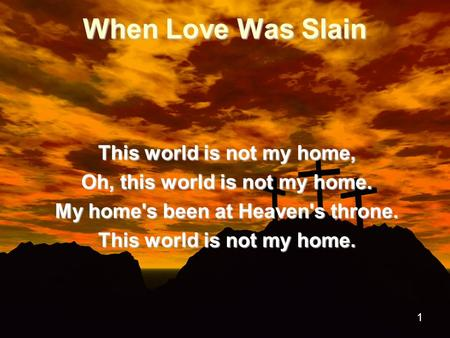 1 When Love Was Slain This world is not my home, Oh, this world is not my home. My home's been at Heaven's throne. This world is not my home.