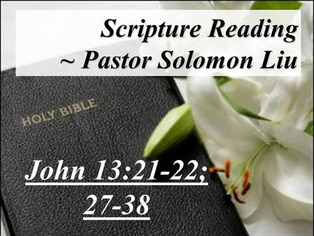 Scripture Reading ~ Pastor Solomon Liu John 13:21-22; 27-38.