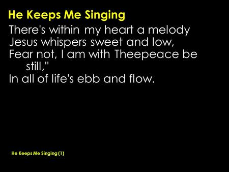 He Keeps Me Singing There's within my heart a melody Jesus whispers sweet and low, Fear not, I am with Theepeace be still,'' In all of life's ebb and flow.