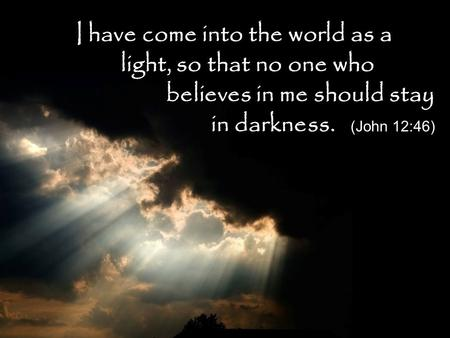 I have come into the world as a. light, so that no one who