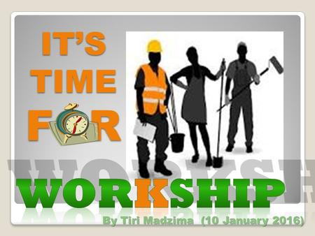 IT'S TIME FOR WORKSHIP By Tiri Madzima (10 January 2016)