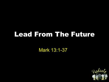 "Lead From The Future Mark 13:1-37. Mark 13:1-6 1As He was going out of the temple complex, one of His disciples said to Him, ""Teacher, look! What massive."