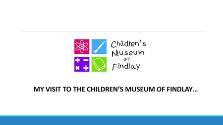 MY VISIT TO THE CHILDREN'S MUSEUM OF FINDLAY…. Hooray! I'm going to the Children's Museum of Findlay today! It will be so much FUN!