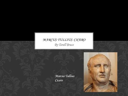 By Terell Bruce Marcus Tullius Cicero. He was born in January 3,106 B.C and died in December 7,43 B.C. He was born in Arpinum, Roman Republic and died.