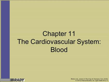 Bledsoe et al., <strong>Anatomy</strong> & <strong>Physiology</strong> for Emergency Care, 2nd Ed. © 2008 by Pearson Education, Inc. Upper Saddle River, NJ <strong>Chapter</strong> 11 The Cardiovascular.