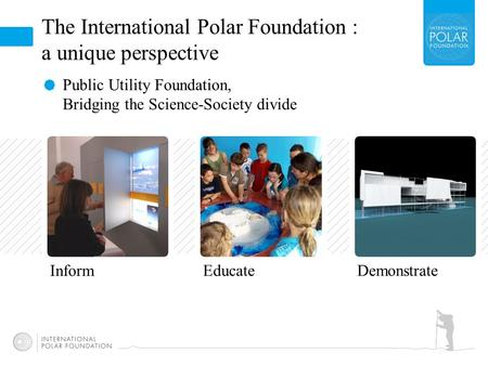 The International Polar Foundation : a unique perspective Public Utility Foundation, Bridging the Science-Society divide Educate Inform Demonstrate.
