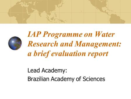 IAP Programme on Water Research and Management: a brief evaluation report Lead Academy: Brazilian Academy of Sciences.