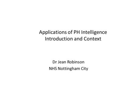 Applications of PH Intelligence Introduction and Context Dr Jean Robinson NHS Nottingham City.