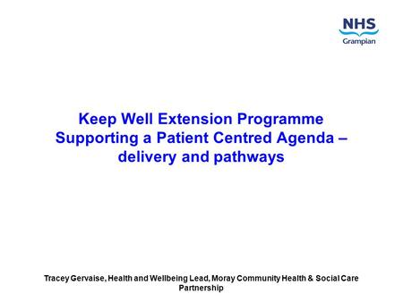 Keep Well Extension Programme Supporting a Patient Centred Agenda – delivery and pathways Tracey Gervaise, Health and Wellbeing Lead, Moray Community Health.