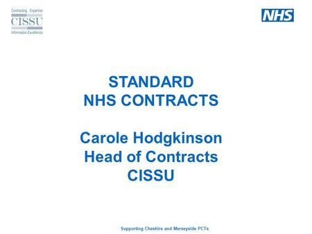 Supporting Cheshire and Merseyside PCTs STANDARD NHS CONTRACTS Carole Hodgkinson Head of Contracts CISSU.