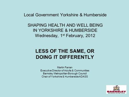 1 Local Government Yorkshire & Humberside SHAPING HEALTH AND WELL BEING IN YORKSHIRE & HUMBERSIDE Wednesday, 1 st February, 2012 LESS OF THE SAME, OR DOING.