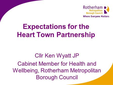 Expectations for the Heart Town Partnership Cllr Ken Wyatt JP Cabinet Member for Health and Wellbeing, Rotherham Metropolitan Borough Council.