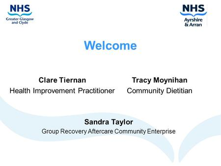 Welcome Clare Tiernan Health Improvement Practitioner Tracy Moynihan Community Dietitian Sandra Taylor Group Recovery Aftercare Community Enterprise.