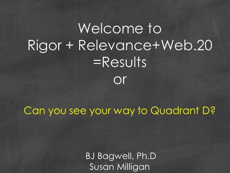 Welcome to Rigor + Relevance+Web.20 =Results or Can you see your way to Quadrant D? BJ Bagwell, Ph.D Susan Milligan.