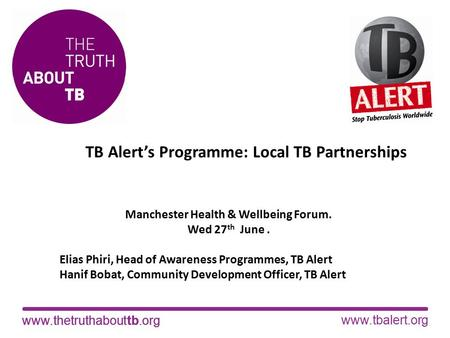 Www.thetruthabouttb.orgwww.tbalert.orgwww.thetruthabouttb.org TB Alert's Programme: Local TB Partnerships Manchester Health & Wellbeing Forum. Wed 27 th.
