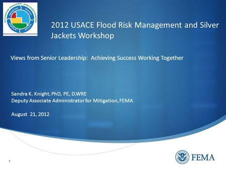 1 2012 USACE Flood Risk Management and Silver Jackets Workshop Sandra K. Knight, PhD, PE, D.WRE Deputy Associate Administrator for Mitigation, FEMA August.