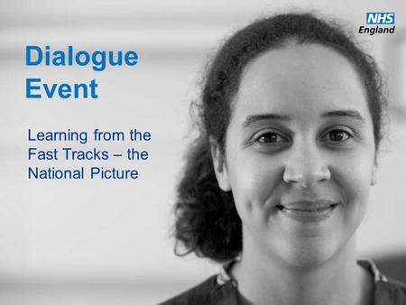 Www.england.nhs.uk Dialogue Event Learning from the Fast Tracks – the National Picture.