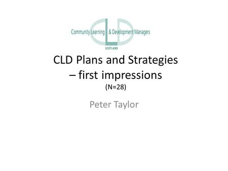 CLD Plans and Strategies – first impressions (N=28) Peter Taylor.