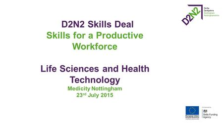 D2N2 Skills Deal Skills for a Productive Workforce Life Sciences and Health Technology Medicity Nottingham 23 rd July 2015.