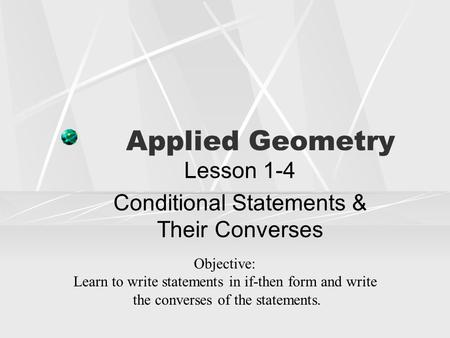 Applied Geometry Lesson 1-4 Conditional Statements & Their Converses Objective: Learn to write statements in if-then form and write the converses of the.
