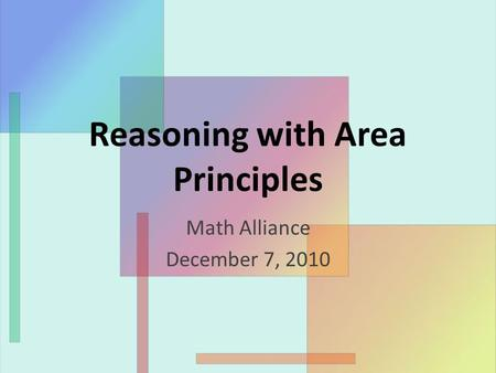 Reasoning with Area Principles Math Alliance December 7, 2010.