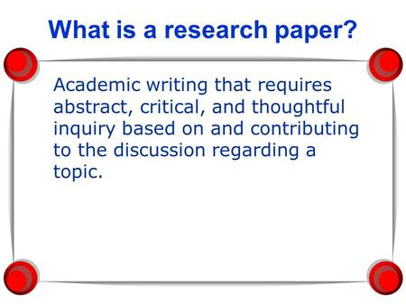 What is a research paper? Academic writing that requires abstract, critical, and thoughtful inquiry based on and contributing to the discussion regarding.
