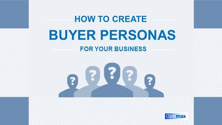 HOW TO CREATE BUYER PERSONAS FOR YOUR BUSINESS. Table of Contents What Are Buyer Personas?...……………………………………………………………. Slide 3 What Are Negative Personas?