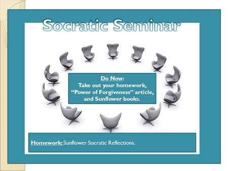 "Do Now: Take out your homework, ""Power of Forgiveness"" article, and Sunflower books. Homework: Sunflower Socratic Reflections."