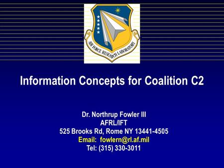 Information Concepts for Coalition C2 Dr. Northrup Fowler III AFRL/IFT 525 Brooks Rd, Rome NY 13441-4505   Tel: (315) 330-3011.