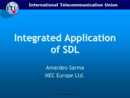 International Telecommunication Union © ITU-T Study Group 17 Integrated Application of SDL Amardeo Sarma NEC Europe Ltd.