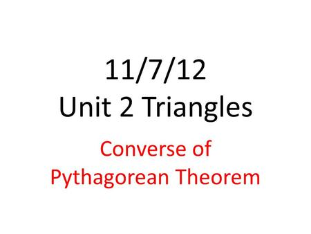 11/7/12 Unit 2 Triangles Converse of Pythagorean Theorem.