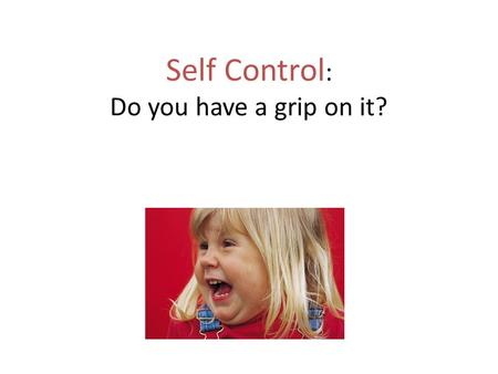 Self Control : Do you have a grip on it?. What is self-control? Allow students to brainstorm and discuss their ideas. When you have self-control, you.