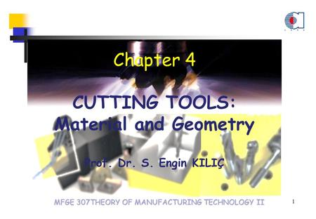 MFGE 307THEORY OF MANUFACTURING TECHNOLOGY II Chapter 4 CUTTING TOOLS: Material and Geometry Prof. Dr. S. Engin KILIÇ 1.