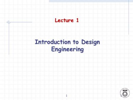 11 Lecture 1 Introduction to Design Engineering. 22 What is Design? A process of formulating a solution to a problem to satisfy/fulfill a set of criteria/requirements.