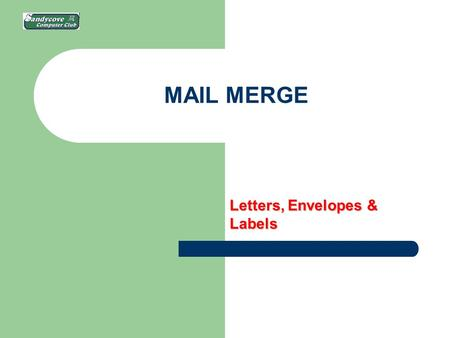 MAIL MERGE Letters, Envelopes & Labels. WHAT IS IT? Handling sending the same thing to a list [maybe Christmas cards?] of people: – Envelopes – Labels.