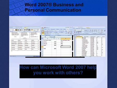 Word 2007® Business and Personal Communication How can Microsoft Word 2007 help you work with others?
