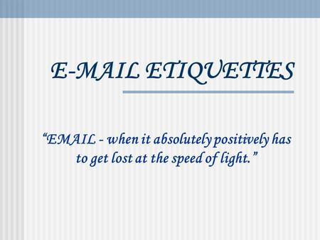 "E-MAIL ETIQUETTES ""EMAIL - when it absolutely positively has to get lost at the speed of light."""