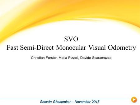 SVO Fast Semi-Direct Monocular Visual Odometry Christian Forster, Matia Pizzoli, Davide Scaramuzza.