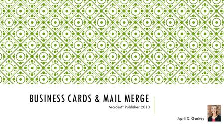 BUSINESS CARDS & MAIL MERGE Microsoft Publisher 2013 April C. Gaskey.