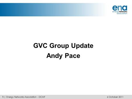 GVC Group Update Andy Pace 6 October 2011 1 | Energy Networks Association - DCMF.