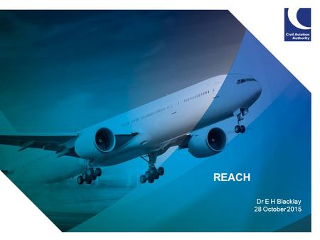 1 REACH Dr E H Blacklay 28 October 2015. 2  What is REACH  Aviation Sector Impact  CAA Policy  CAA Concerns  Summary.