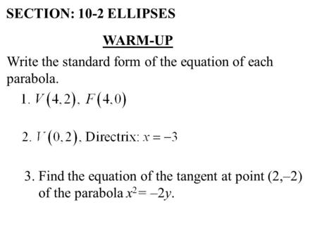 SECTION: 10-2 ELLIPSES WARM-UP Write the standard form of the equation of each parabola. 3. Find the equation of the tangent at point (2,–2) of the parabola.