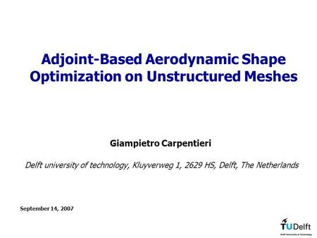 September 14, 2007 Adjoint-Based Aerodynamic Shape Optimization on Unstructured Meshes Giampietro Carpentieri Delft university of technology, Kluyverweg.