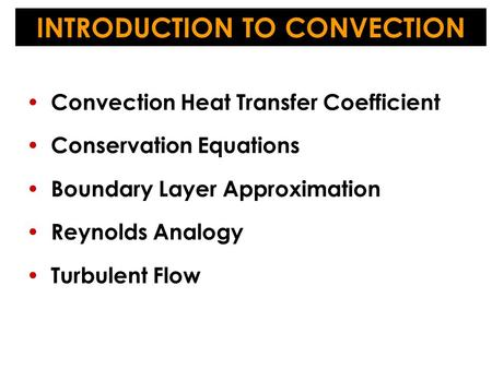 Convection Heat Transfer Coefficient Conservation Equations Boundary Layer Approximation Reynolds Analogy Turbulent Flow INTRODUCTION TO CONVECTION.