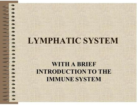 LYMPHATIC SYSTEM WITH A BRIEF INTRODUCTION TO THE IMMUNE SYSTEM.