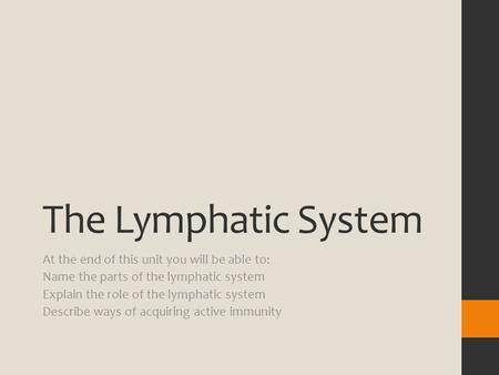 The Lymphatic System At the end of this unit you will be able to: Name the parts of the lymphatic system Explain the role of the lymphatic system Describe.