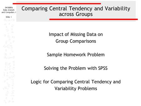 SW388R6 Data Analysis and Computers I Slide 1 Comparing Central Tendency and Variability across Groups Impact of Missing Data on Group Comparisons Sample.